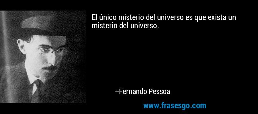 El único misterio del universo es que exista un misterio del universo. – Fernando Pessoa