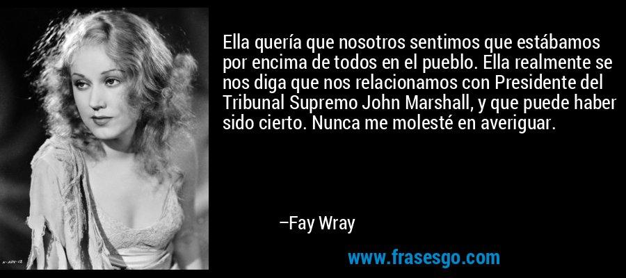 Ella quería que nosotros sentimos que estábamos por encima de todos en el pueblo. Ella realmente se nos diga que nos relacionamos con Presidente del Tribunal Supremo John Marshall, y que puede haber sido cierto. Nunca me molesté en averiguar. – Fay Wray