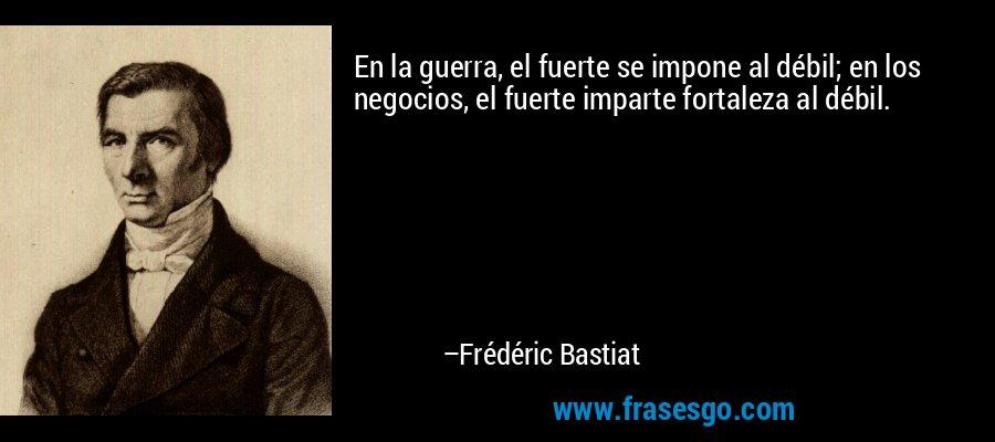 En la guerra, el fuerte se impone al débil; en los negocios, el fuerte imparte fortaleza al débil. – Frédéric Bastiat