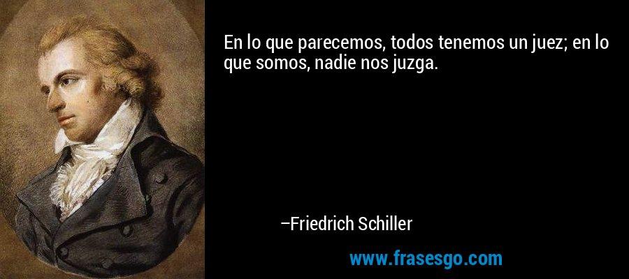 En lo que parecemos, todos tenemos un juez; en lo que somos, nadie nos juzga. – Friedrich Schiller