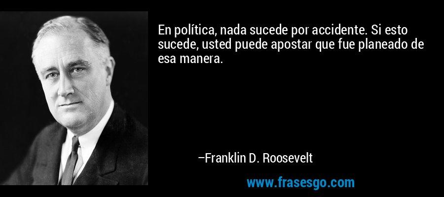 En política, nada sucede por accidente. Si esto sucede, usted puede apostar que fue planeado de esa manera. – Franklin D. Roosevelt