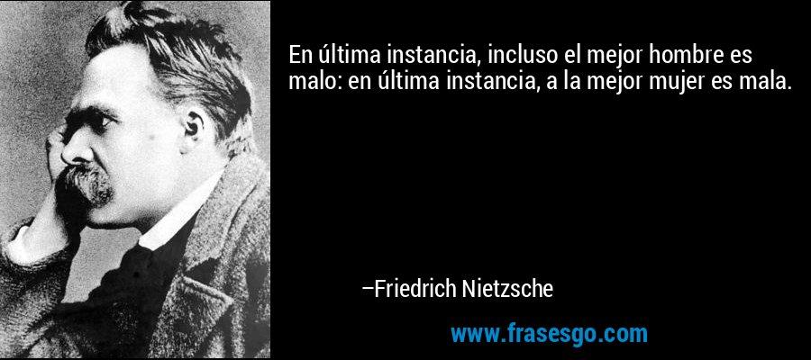 En última instancia, incluso el mejor hombre es malo: en última instancia, a la mejor mujer es mala. – Friedrich Nietzsche