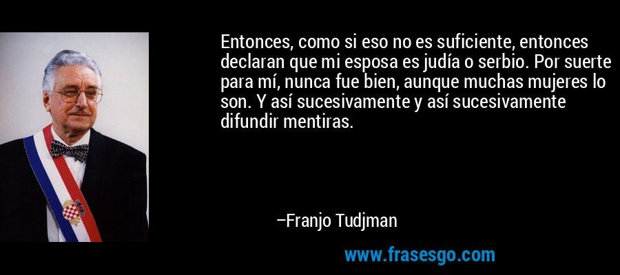 Entonces, como si eso no es suficiente, entonces declaran que mi esposa es judía o serbio. Por suerte para mí, nunca fue bien, aunque muchas mujeres lo son. Y así sucesivamente y así sucesivamente difundir mentiras. – Franjo Tudjman