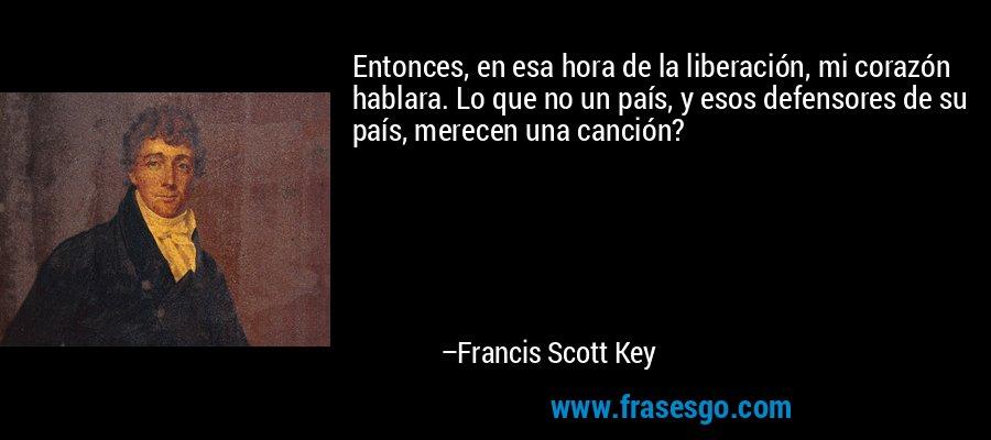 Entonces, en esa hora de la liberación, mi corazón hablara. Lo que no un país, y esos defensores de su país, merecen una canción? – Francis Scott Key