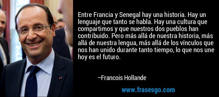 Entre Francia y Senegal hay una historia. Hay un lenguaje que tanto se habla. Hay una cultura que compartimos y que nuestros dos pueblos han contribuido. Pero más allá de nuestra historia, más allá de nuestra lengua, más allá de los vínculos que nos han unido durante tanto tiempo, lo que nos une hoy es el futuro. – Francois Hollande