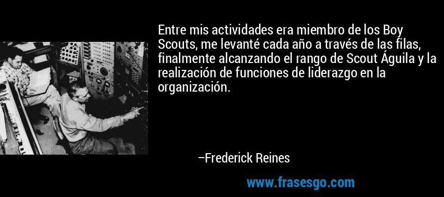 Entre mis actividades era miembro de los Boy Scouts, me levanté cada año a través de las filas, finalmente alcanzando el rango de Scout Águila y la realización de funciones de liderazgo en la organización. – Frederick Reines
