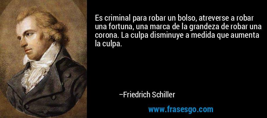 Es criminal para robar un bolso, atreverse a robar una fortuna, una marca de la grandeza de robar una corona. La culpa disminuye a medida que aumenta la culpa. – Friedrich Schiller