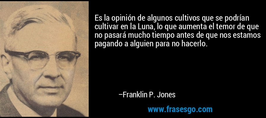 Es la opinión de algunos cultivos que se podrían cultivar en la Luna, lo que aumenta el temor de que no pasará mucho tiempo antes de que nos estamos pagando a alguien para no hacerlo. – Franklin P. Jones