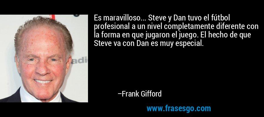 Es maravilloso... Steve y Dan tuvo el fútbol profesional a un nivel completamente diferente con la forma en que jugaron el juego. El hecho de que Steve va con Dan es muy especial. – Frank Gifford