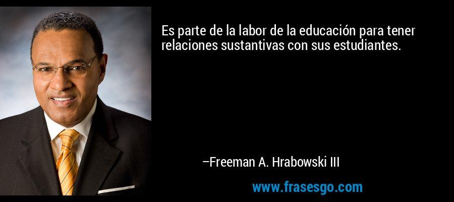 Es parte de la labor de la educación para tener relaciones sustantivas con sus estudiantes. – Freeman A. Hrabowski III