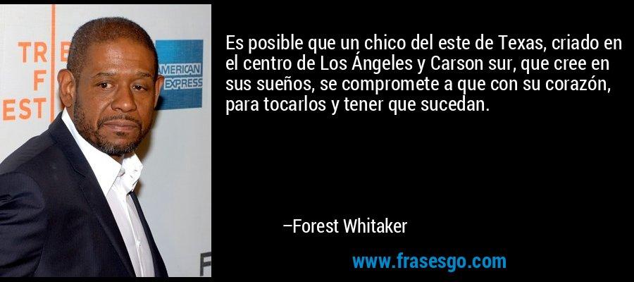 Es posible que un chico del este de Texas, criado en el centro de Los Ángeles y Carson sur, que cree en sus sueños, se compromete a que con su corazón, para tocarlos y tener que sucedan. – Forest Whitaker