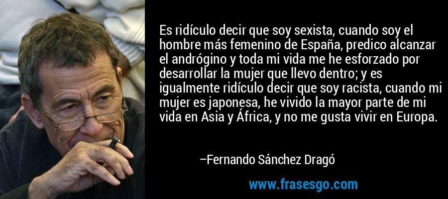 Es ridículo decir que soy sexista, cuando soy el hombre más femenino de España, predico alcanzar el andrógino y toda mi vida me he esforzado por desarrollar la mujer que llevo dentro; y es igualmente ridículo decir que soy racista, cuando mi mujer es japonesa, he vivido la mayor parte de mi vida en Asia y África, y no me gusta vivir en Europa. – Fernando Sánchez Dragó