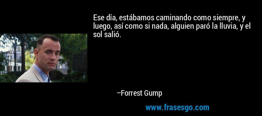 Ese día, estábamos caminando como siempre, y luego, así como si nada, alguien paró la lluvia, y el sol salió. – Forrest Gump