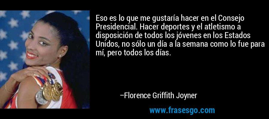 Eso es lo que me gustaría hacer en el Consejo Presidencial. Hacer deportes y el atletismo a disposición de todos los jóvenes en los Estados Unidos, no sólo un día a la semana como lo fue para mí, pero todos los días. – Florence Griffith Joyner