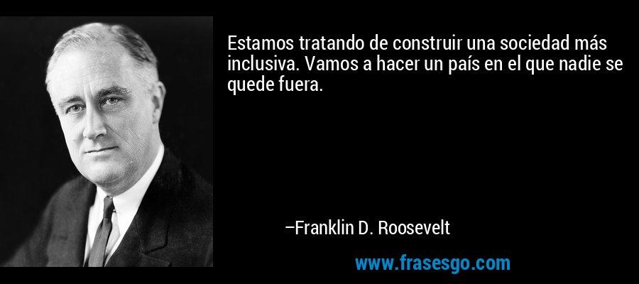 Estamos tratando de construir una sociedad más inclusiva. Vamos a hacer un país en el que nadie se quede fuera. – Franklin D. Roosevelt