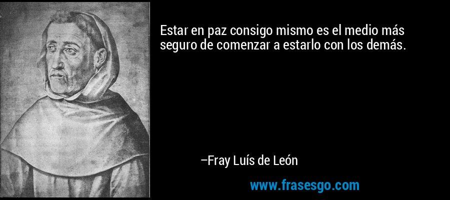 Estar en paz consigo mismo es el medio más seguro de comenzar a estarlo con los demás. – Fray Luís de León