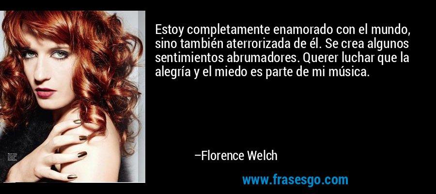 Estoy completamente enamorado con el mundo, sino también aterrorizada de él. Se crea algunos sentimientos abrumadores. Querer luchar que la alegría y el miedo es parte de mi música. – Florence Welch