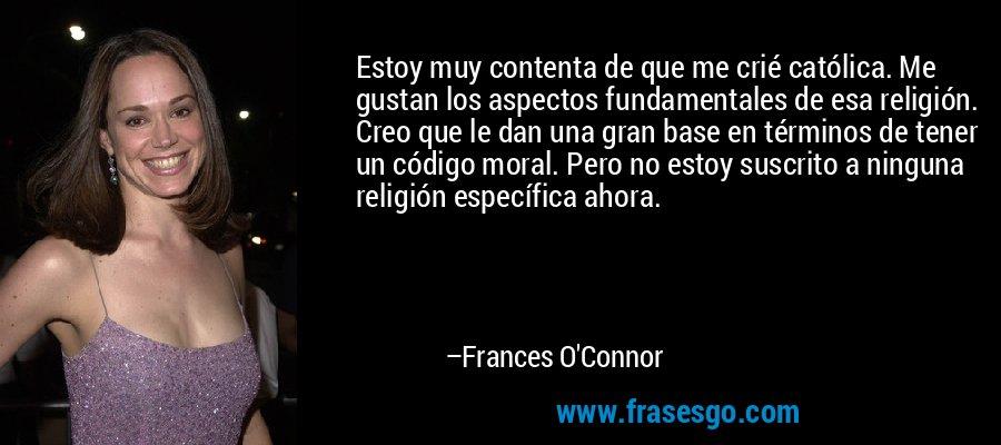 Estoy muy contenta de que me crié católica. Me gustan los aspectos fundamentales de esa religión. Creo que le dan una gran base en términos de tener un código moral. Pero no estoy suscrito a ninguna religión específica ahora. – Frances O'Connor