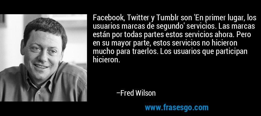 Facebook, Twitter y Tumblr son 'En primer lugar, los usuarios marcas de segundo' servicios. Las marcas están por todas partes estos servicios ahora. Pero en su mayor parte, estos servicios no hicieron mucho para traerlos. Los usuarios que participan hicieron. – Fred Wilson