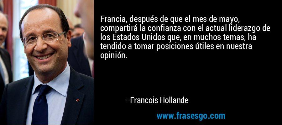 Francia, después de que el mes de mayo, compartirá la confianza con el actual liderazgo de los Estados Unidos que, en muchos temas, ha tendido a tomar posiciones útiles en nuestra opinión. – Francois Hollande