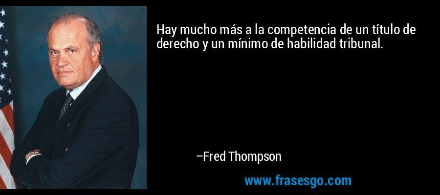 Hay mucho más a la competencia de un título de derecho y un mínimo de habilidad tribunal. – Fred Thompson