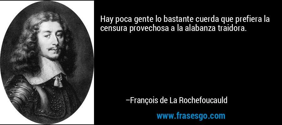 Hay poca gente lo bastante cuerda que prefiera la censura provechosa a la alabanza traidora. – François de La Rochefoucauld