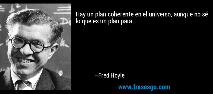 Hay un plan coherente en el universo, aunque no sé lo que es un plan para. – Fred Hoyle