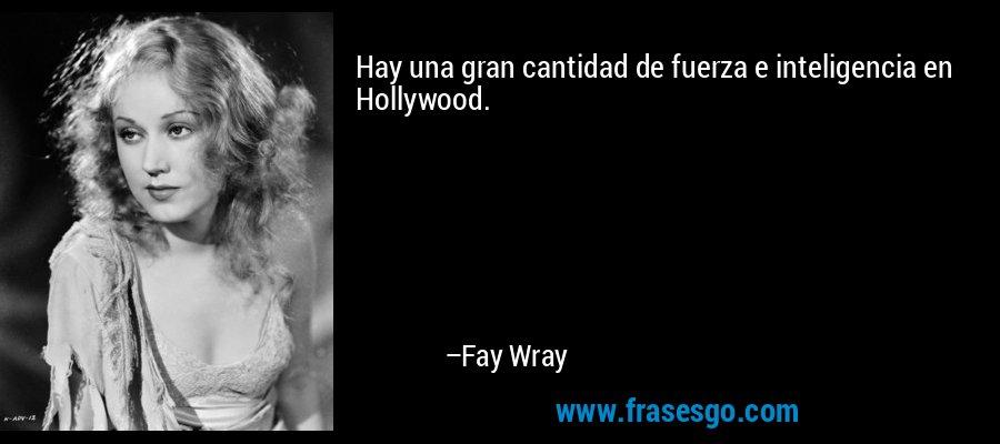 Hay una gran cantidad de fuerza e inteligencia en Hollywood. – Fay Wray