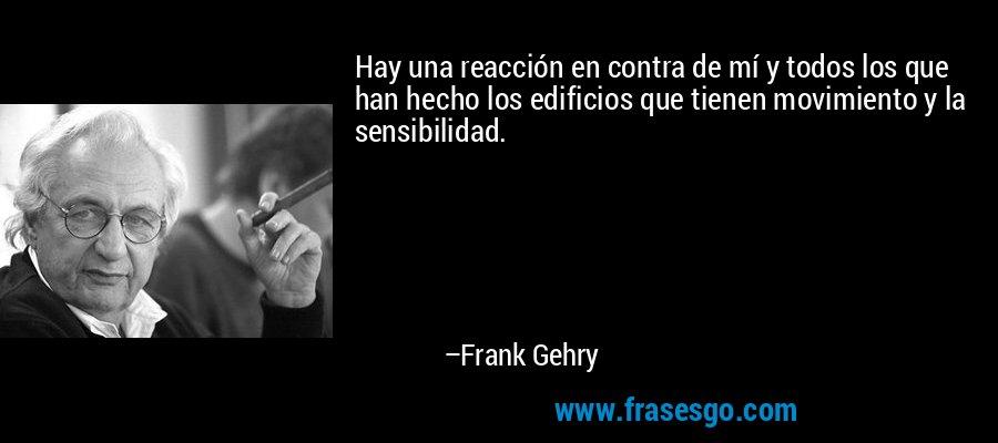 Hay una reacción en contra de mí y todos los que han hecho los edificios que tienen movimiento y la sensibilidad. – Frank Gehry
