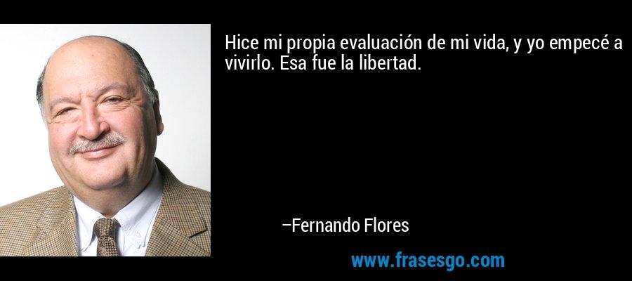 Hice mi propia evaluación de mi vida, y yo empecé a vivirlo. Esa fue la libertad. – Fernando Flores