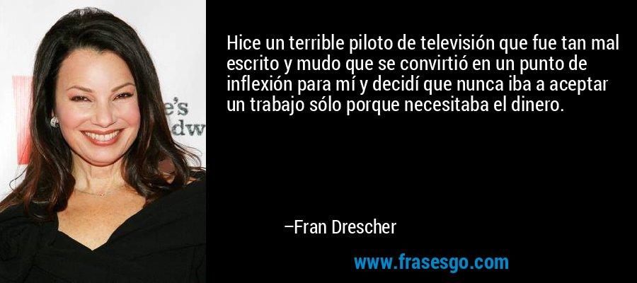 Hice un terrible piloto de televisión que fue tan mal escrito y mudo que se convirtió en un punto de inflexión para mí y decidí que nunca iba a aceptar un trabajo sólo porque necesitaba el dinero. – Fran Drescher