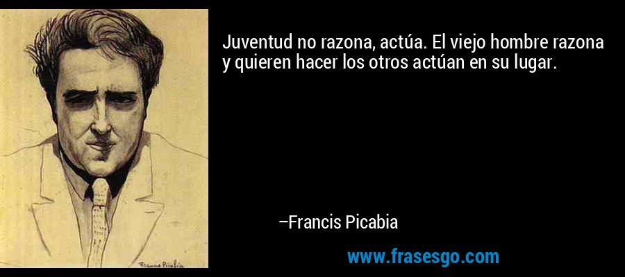 Juventud no razona, actúa. El viejo hombre razona y quieren hacer los otros actúan en su lugar. – Francis Picabia