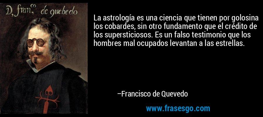 La astrología es una ciencia que tienen por golosina los cobardes, sin otro fundamento que el crédito de los supersticiosos. Es un falso testimonio que los hombres mal ocupados levantan a las estrellas. – Francisco de Quevedo