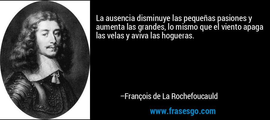 La ausencia disminuye las pequeñas pasiones y aumenta las grandes, lo mismo que el viento apaga las velas y aviva las hogueras. – François de La Rochefoucauld
