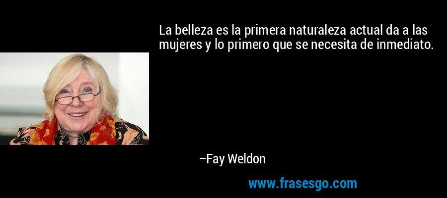 La belleza es la primera naturaleza actual da a las mujeres y lo primero que se necesita de inmediato. – Fay Weldon