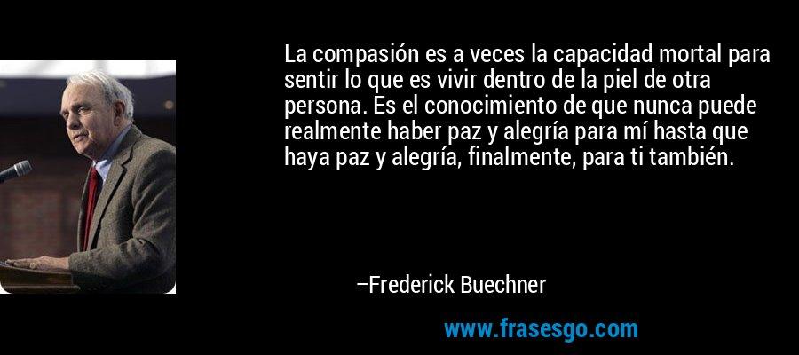 La compasión es a veces la capacidad mortal para sentir lo que es vivir dentro de la piel de otra persona. Es el conocimiento de que nunca puede realmente haber paz y alegría para mí hasta que haya paz y alegría, finalmente, para ti también. – Frederick Buechner