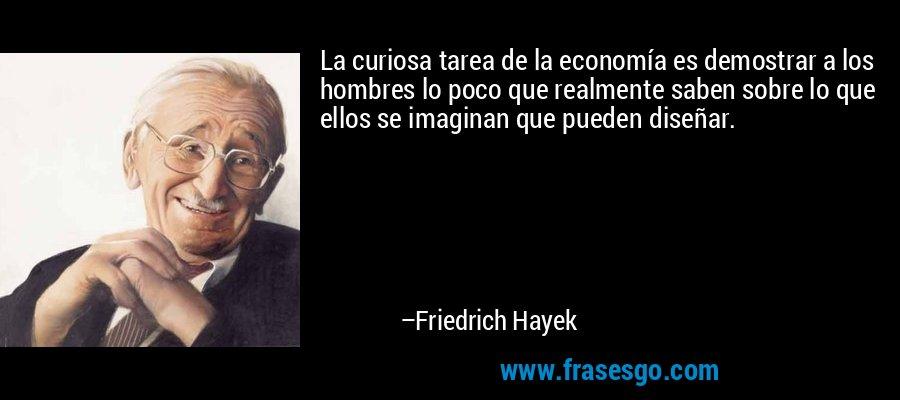 La curiosa tarea de la economía es demostrar a los hombres lo poco que realmente saben sobre lo que ellos se imaginan que pueden diseñar. – Friedrich Hayek