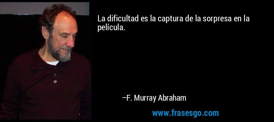 La dificultad es la captura de la sorpresa en la película. – F. Murray Abraham