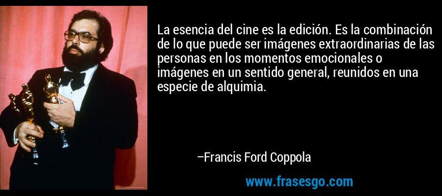 La esencia del cine es la edición. Es la combinación de lo que puede ser imágenes extraordinarias de las personas en los momentos emocionales o imágenes en un sentido general, reunidos en una especie de alquimia. – Francis Ford Coppola