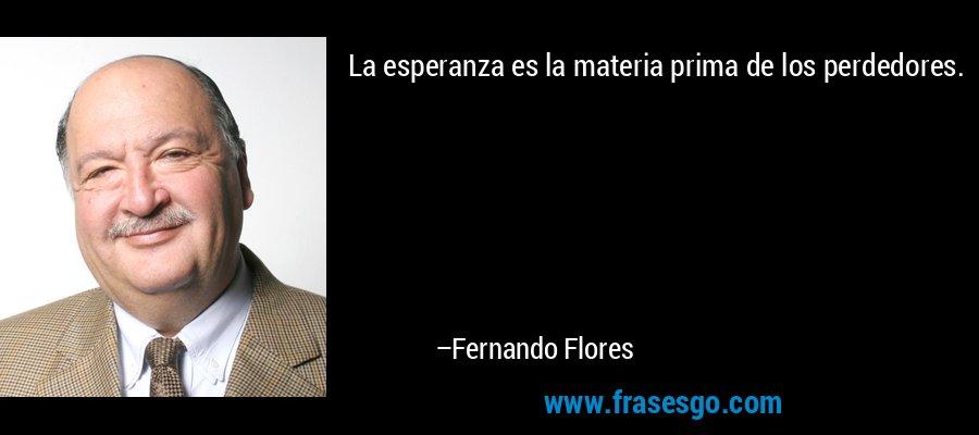 La esperanza es la materia prima de los perdedores. – Fernando Flores