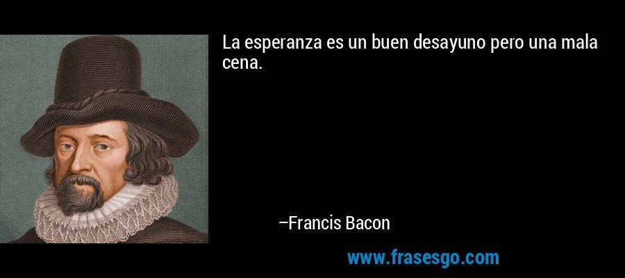 La esperanza es un buen desayuno pero una mala cena. – Francis Bacon