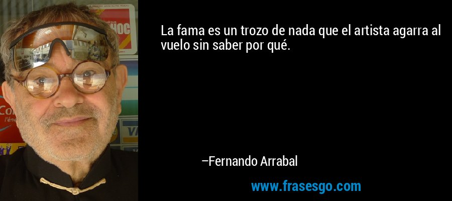 La fama es un trozo de nada que el artista agarra al vuelo sin saber por qué. – Fernando Arrabal