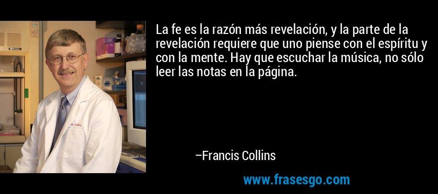 La fe es la razón más revelación, y la parte de la revelación requiere que uno piense con el espíritu y con la mente. Hay que escuchar la música, no sólo leer las notas en la página. – Francis Collins