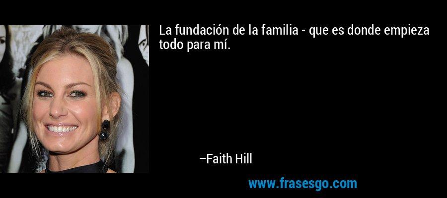 La fundación de la familia - que es donde empieza todo para mí. – Faith Hill