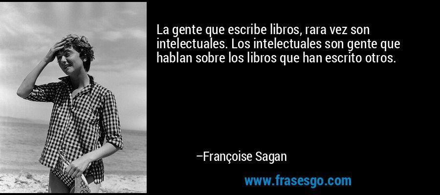 La gente que escribe libros, rara vez son intelectuales. Los intelectuales son gente que hablan sobre los libros que han escrito otros. – Françoise Sagan