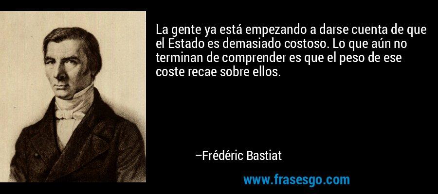 La gente ya está empezando a darse cuenta de que el Estado es demasiado costoso. Lo que aún no terminan de comprender es que el peso de ese coste recae sobre ellos. – Frédéric Bastiat