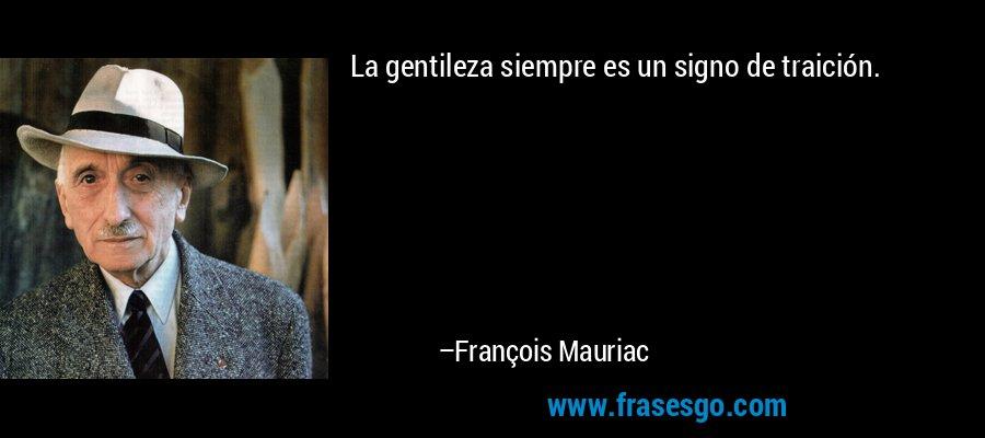 La gentileza siempre es un signo de traición. – François Mauriac