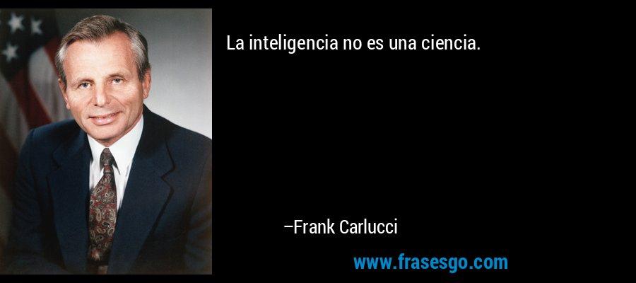 La inteligencia no es una ciencia. – Frank Carlucci