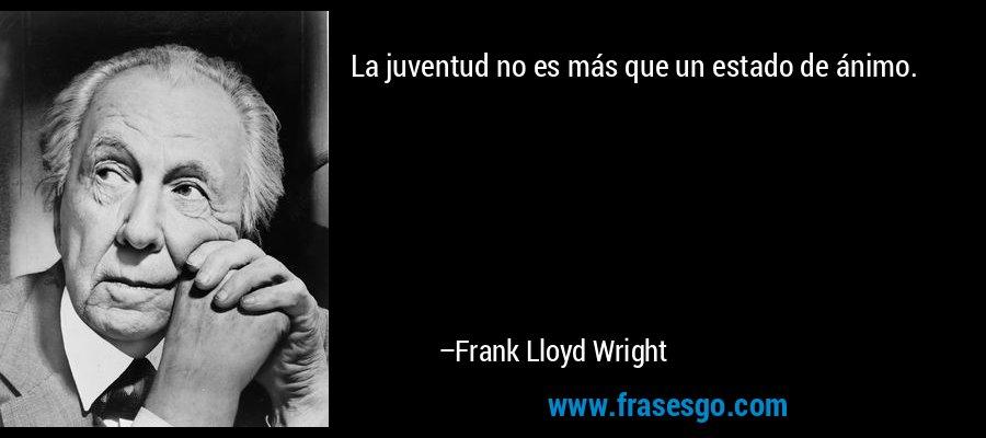 La juventud no es más que un estado de ánimo. – Frank Lloyd Wright