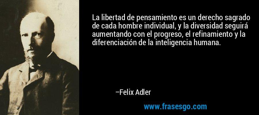 La libertad de pensamiento es un derecho sagrado de cada hombre individual, y la diversidad seguirá aumentando con el progreso, el refinamiento y la diferenciación de la inteligencia humana. – Felix Adler